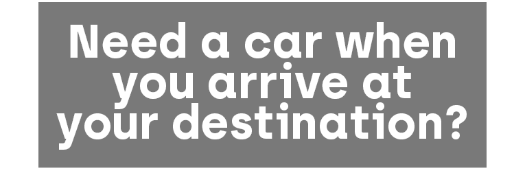 Need a car when you arrive at your destination?